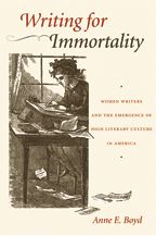 cover, Anne Boyd, Writing for Immortality: Women and the Emergence of High Literary Culture in America